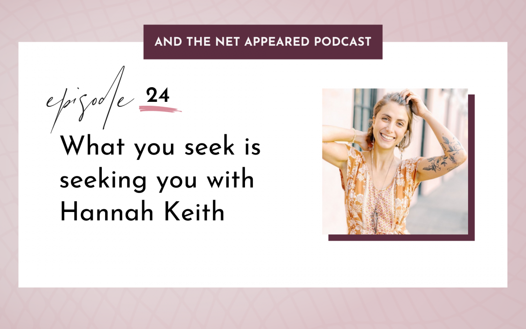 What you seek is seeking you with Hannah Keith